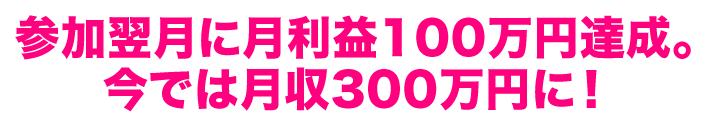 参加翌月に月利益100万円達成。今では月収300万円に!